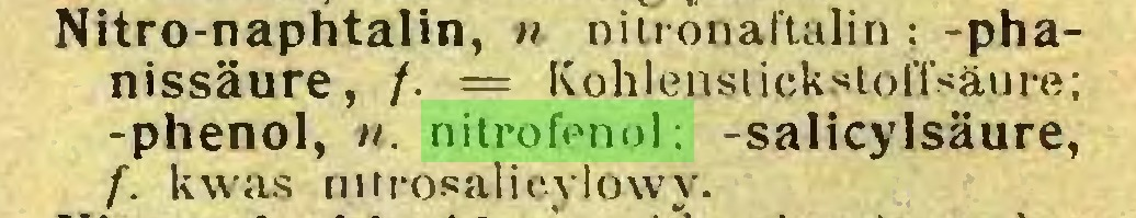 (...) Nitro-naphtalin, u niuonaftalin; -phanissäure, /. == Kohlenstickstoffsäure; -phenol, n. nitrofenol: -salicylsäure, f. kwas nttrosalicylowy...