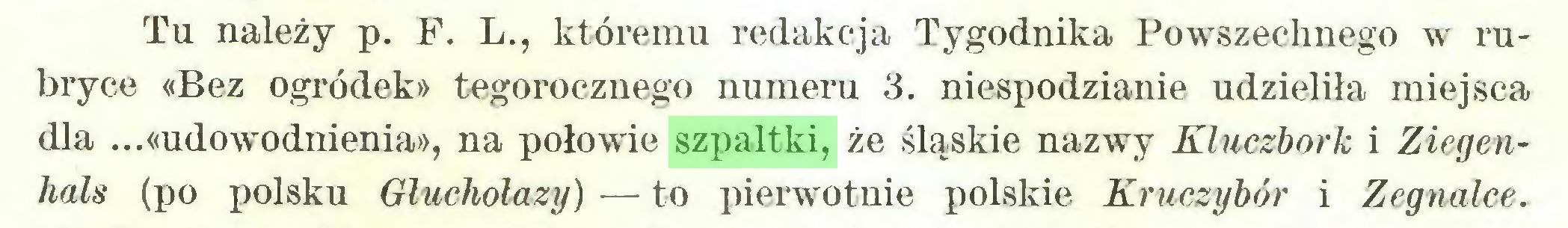 (...) Tu należy p. F. L., któremu redakcja Tygodnika Powszechnego w rubryce «Bez ogródek» tegorocznego numeru 3. niespodzianie udzieliła miejsca dla ...«udowodnienia», na połowie szpaltki, że śląskie nazwy Kluczbork i Ziegenhals (po polsku Głuchołazy) — to pierwotnie polskie Kruczybór i Zegnalce...