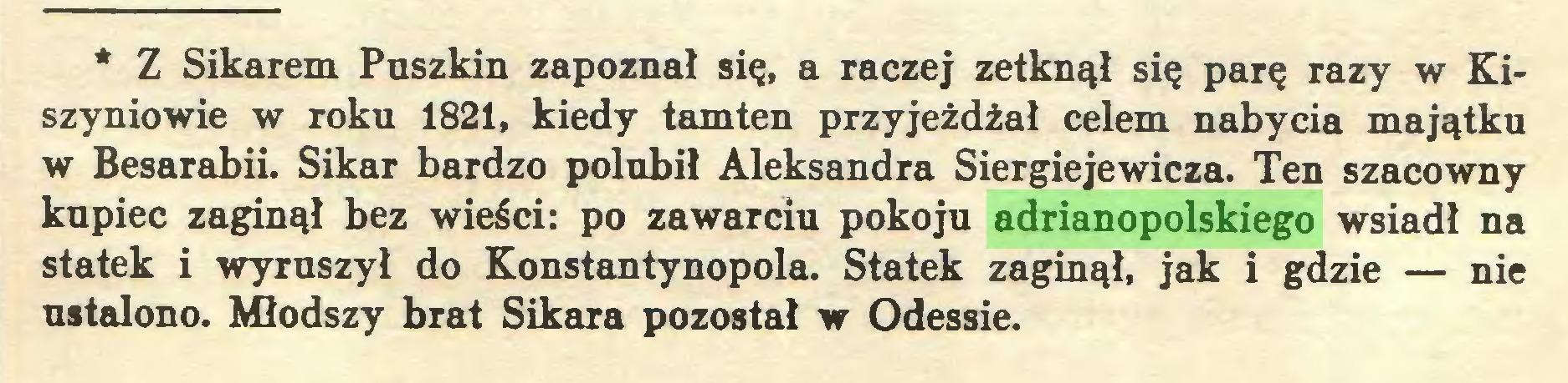 (...) * Z Sikarem Puszkin zapoznał się, a raczej zetknął się parę razy w Kiszyniowie w roku 1821, kiedy tamten przyjeżdżał celem nabycia majątku w Besarabii. Sikar bardzo polubił Aleksandra Siergiejewicza. Ten szacowny kupiec zaginął bez wieści: po zawarciu pokoju adrianopolskiego wsiadł na statek i wyruszył do Konstantynopola. Statek zaginął, jak i gdzie — nie ustalono. Młodszy brat Sikara pozostał w Odessie...