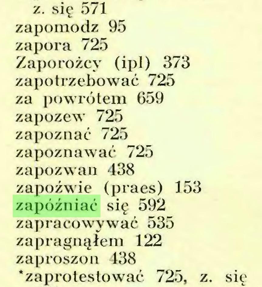 (...) z. się 571 zapomodz 95 zapora 725 Zaporożcy (ipl) 373 zapotrzebować 725 za powrotem 659 zapozew 725 zapoznać 725 zapoznawać 725 zapozwan 438 zapoźwie (praes) 153 zapóźniać się 592 zapracowywać 535 zapragnąłem 122 zaproszon 438 * zaprotestować 725, z. się...