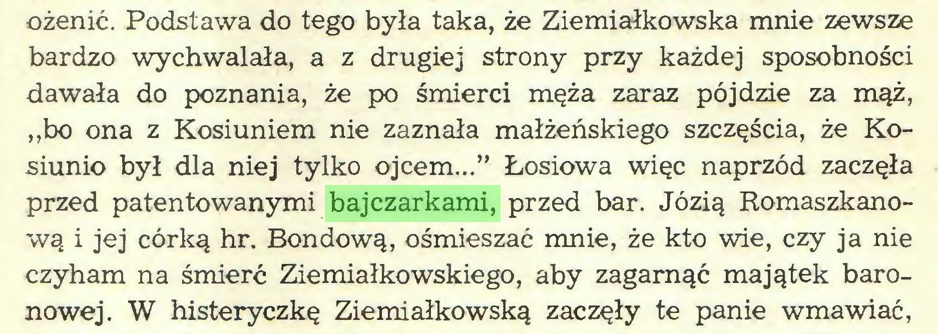 """(...) ożenić. Podstawa do tego była taka, że Ziemiałkowska mnie zewsze bardzo wychwalała, a z drugiej strony przy każdej sposobności dawała do poznania, że po śmierci męża zaraz pójdzie za mąż, ,,bo ona z Kosiuniem nie zaznała małżeńskiego szczęścia, że Kosiunio był dla niej tylko ojcem..."""" Łosiowa więc naprzód zaczęła przed patentowanymi bajczarkami, przed bar. Józią Romaszkanową i jej córką hr. Bondową, ośmieszać mnie, że kto wie, czy ja nie czyham na śmierć Ziemiałkowskiego, aby zagarnąć majątek baronowej. W histeryczkę Ziemiałkowską zaczęły te panie wmawiać,..."""