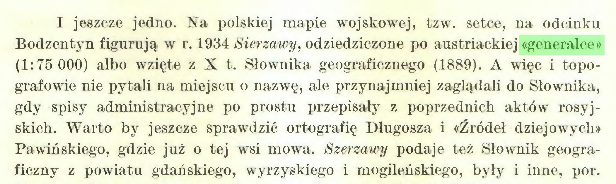 (...) I jeszcze jedno. Na polskiej mapie wojskowej, tzw. setce, na odcinku Bodzentyn figurują w r. 1934 Sierzawy, odziedziczone po austriackiej «generalce» (1:75 000) albo wzięte z X t. Słownika geograficznego (1889). A więc i topografowie nie pytali na miejscu o nazwę, ale przynajmniej zaglądali do Słownika, gdy spisy administracyjne po prostu przepisały z poprzednich aktów' rosyjskich. Warto by jeszcze sprawdzić ortografię Długosza i «Źródeł dziejowych» Pawińskiego, gdzie już o tej wsi mowa. Szerzawy podaje też Słownik geograficzny z powiatu gdańskiego, wyrzyskiego i mogileńskiego, były i inne, por...