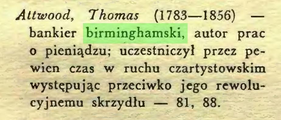 (...) Attwood, Thomas (1783—1856) — bankier birminghamski, autor prac o pieniądzu; uczestniczył przez pewien czas w ruchu czartystowskim występując przeciwko jego rewolucyjnemu skrzydłu — 81, 88...
