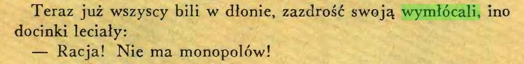 (...) Teraz już wszyscy bili w dłonie, zazdrość swoją wymłócali, ino docinki leciały: — Racja! Nie ma monopolów!...