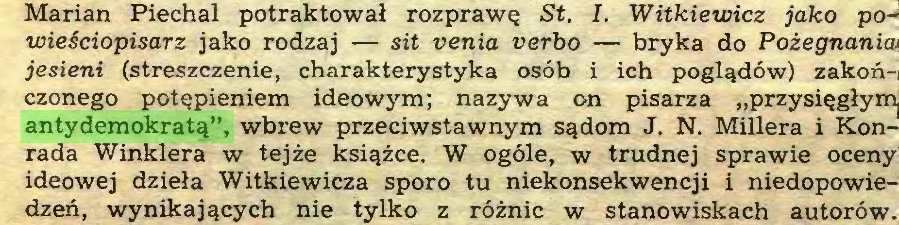 """(...) Marian Piechal potraktował rozprawę St. I. Witkiewicz jako powieściopisarz jako rodzaj — sit venia verbo — bryka do Pożegnania> jesieni (streszczenie, charakterystyka osób i ich poglądów) zakoń-, czonego potępieniem ideowym; nazywa on pisarza """"przysięgłym^ antydemokratą"""", wbrew przeciwstawnym sądom J. N. Millera i Konrada Winklera w tejże książce. W ogóle, w trudnej sprawie oceny ideowej dzieła Witkiewicza sporo tu niekonsekwencji i niedopowiedzeń, wynikających nie tylko z różnic w stanowiskach autorów..."""