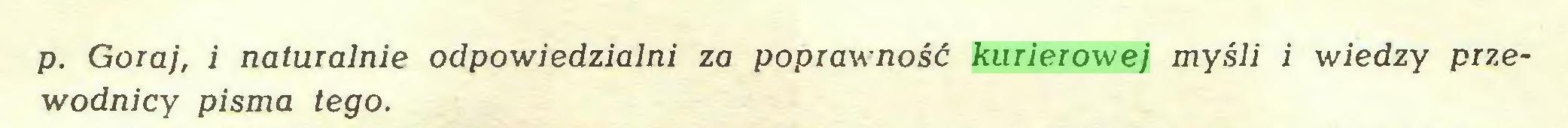 (...) p. Goraj, i naturalnie odpowiedzialni za poprawność kurierowej myśli i wiedzy przewodnicy pisma tego...