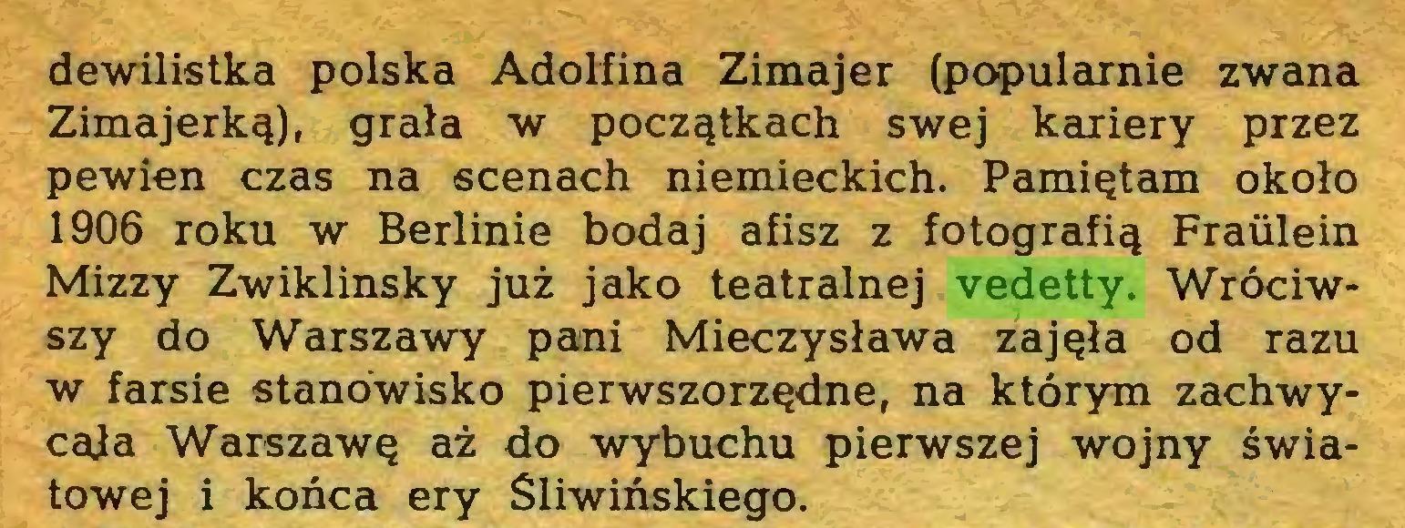 (...) dewilistka polska Adolfina Zimajer (populćirnie zwana Zimajerką), grała w początkach swej kariery przez pewien czas na scenach niemieckich. Pamiętam około 1906 roku w Berlinie bodaj afisz z fotografią Fraiilein Mizzy Zwiklinsky już jako teatralnej vedetty. Wróciwszy do Warszawy pani Mieczysława zajęła od razu w farsie stanowisko pierwszorzędne, na którym zachwycana Warszawę aż do wybuchu pierwszej wojny światowej i końca ery Śliwińskiego...