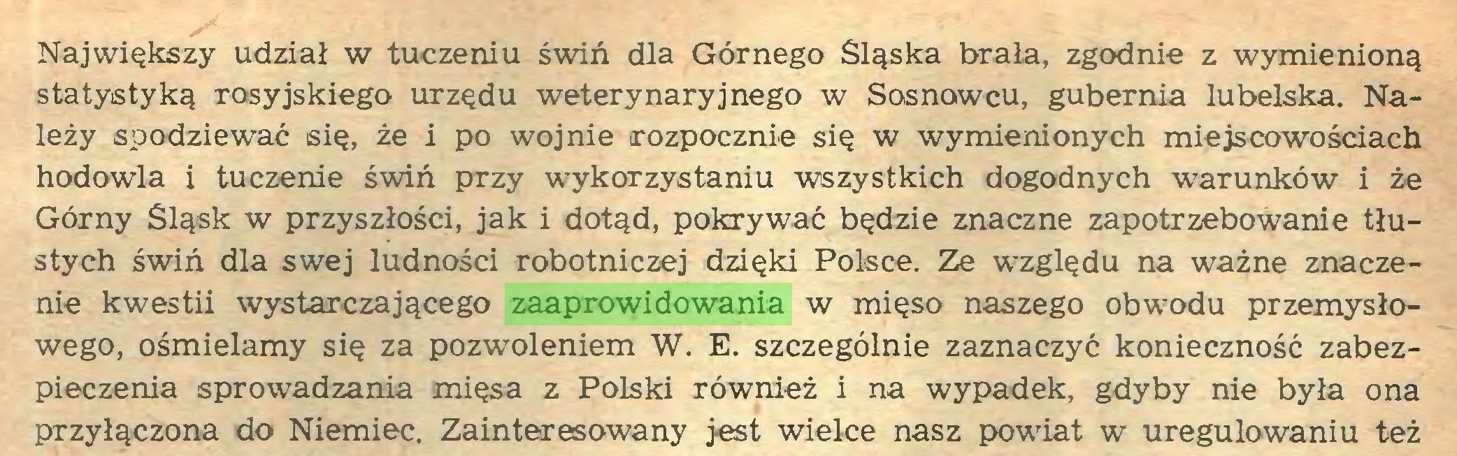 (...) Największy udział w tuczeniu świń dla Górnego Śląska brała, zgodnie z wymienioną statystyką rosyjskiego urzędu weterynaryjnego w Sosnowcu, gubernia lubelska. Należy spodziewać się, że i po wojnie rozpocznie się w wymienionych miejscowościach hodowla i tuczenie świń przy wykorzystaniu wszystkich dogodnych warunków i że Górny Śląsk w przyszłości, jak i dotąd, pokrywać będzie znaczne zapotrzebowanie tłustych świń dla swej ludności robotniczej dzięki Polsce. Ze względu na ważne znaczenie kwestii wystarczającego zaaprowidowania w mięso naszego obwodu przemysłowego, ośmielamy się za pozwoleniem W. E. szczególnie zaznaczyć konieczność zabezpieczenia sprowadzania mięsa z Polski również i na wypadek, gdyby nie była ona przyłączona do Niemiec. Zainteresowany jest wielce nasz powiat w uregulowaniu też...