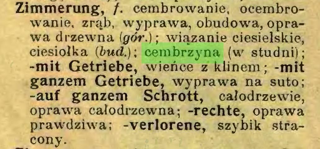 (...) Zimmerung, /. cembrowanie, ocembrowanie. zrąb, wyprawa, obudowa, oprawa drzewna (gór.); wiązanie ciesielskie, ciesiołka (bud.); cembrzyna (w studni); -mit Getriebe, wieńce z klinem; -mit ganzem Getriebe, wyprawa na suto; -auf ganzem Schrott, całodrzewie, oprawa całodrzewna; -rechte, oprawa prawdziwa; -verlorene, szybik stracony...