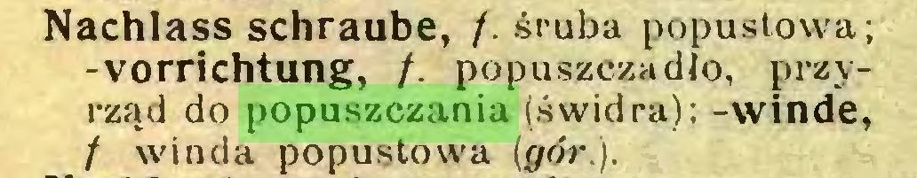 (...) Nachlass schraube, /. śruba popuslowa; -Vorrichtung, /. popuszczadło, przyrząd do popuszczania (świdra); -winde, f winda popustowa (gór.)...