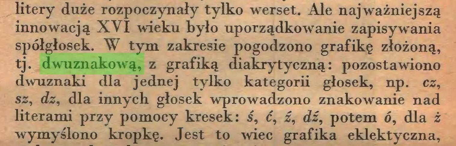 (...) litery duże rozpoczynały tylko werset. Ale najważniejszą innowacją XVI wieku było uporządkowanie zapisywania spółgłosek. W tym zakresie pogodzono grafikę złożoną, tj. dwuznakową, z grafiką diakrytyczną: pozostawiono dwuznaki dla jednej tylko kategorii głosek, np. cz, sz, dz, dla innych głosek wprowadzono znakowanie nad literami przy pomocy kresek: ś, ć, ź, dź, potem ó, dla ż wymyślono kropkę. Jest to wiec grafika eklektyczna,...