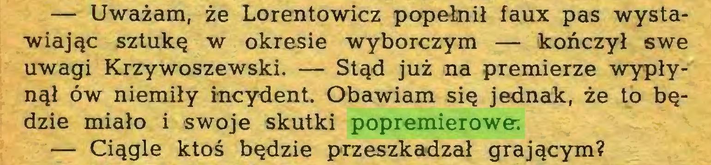 (...) — Uważam, że Lorentowicz popełnił faux pas wystawiając sztukę w okresie wyborczym — kończył swe uwagi Krzywoszewski. — Stąd już na premierze wypłynął ów niemiły incydent. Obawiam się jednak, że to będzie miało i swoje skutki popremierowe; — Ciągle ktoś będzie przeszkadzał grającym?...