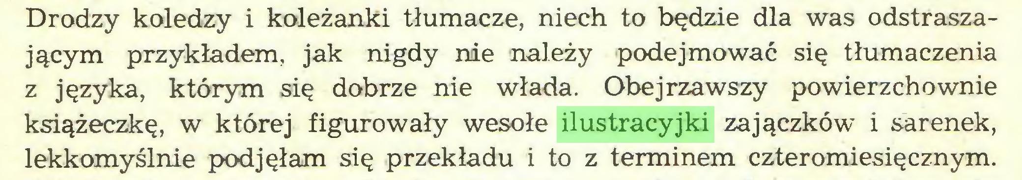 (...) Drodzy koledzy i koleżanki tłumacze, niech to będzie dla was odstraszającym przykładem, jak nigdy nie należy podejmować się tłumaczenia z języka, którym się dobrze nie włada. Obejrzawszy powierzchownie książeczkę, w której figurowały wesołe ilustracyjki zajączków i sarenek, lekkomyślnie podjęłam się przekładu i to z terminem czteromiesięcznym...