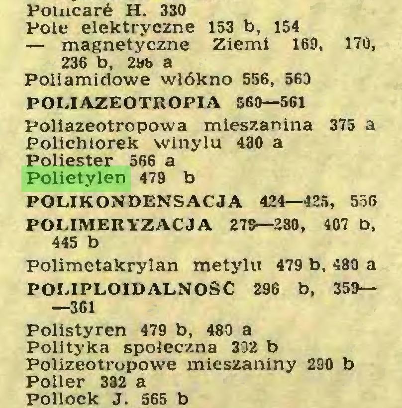 (...) Pomcarć H. 330 Pole elektryczne 153 b, 154 — magnetyczne Ziemi 169, 170, 236 b, 2ł»b a Poliamidowe włókno 556, 563 POLIAZEOTROPIA 560—561 Poliazeotropowa mieszanina 375 a Polichlorek winylu 480 a Poliester 566 a Polietylen 479 b POLIKONDENSACJA 424—425, 556 POLIMERYZACJA 279—280, 407 b, 445 b Polimetakrylan metylu 479 b, 480 a POLIPLOIDALNOSC 296 b, 359— —361 Polistyren 479 b, 480 a Polityka społeczna 332 b Polizeotropowe mieszaniny 290 b Poller 382 a Pollock J. 565 b...