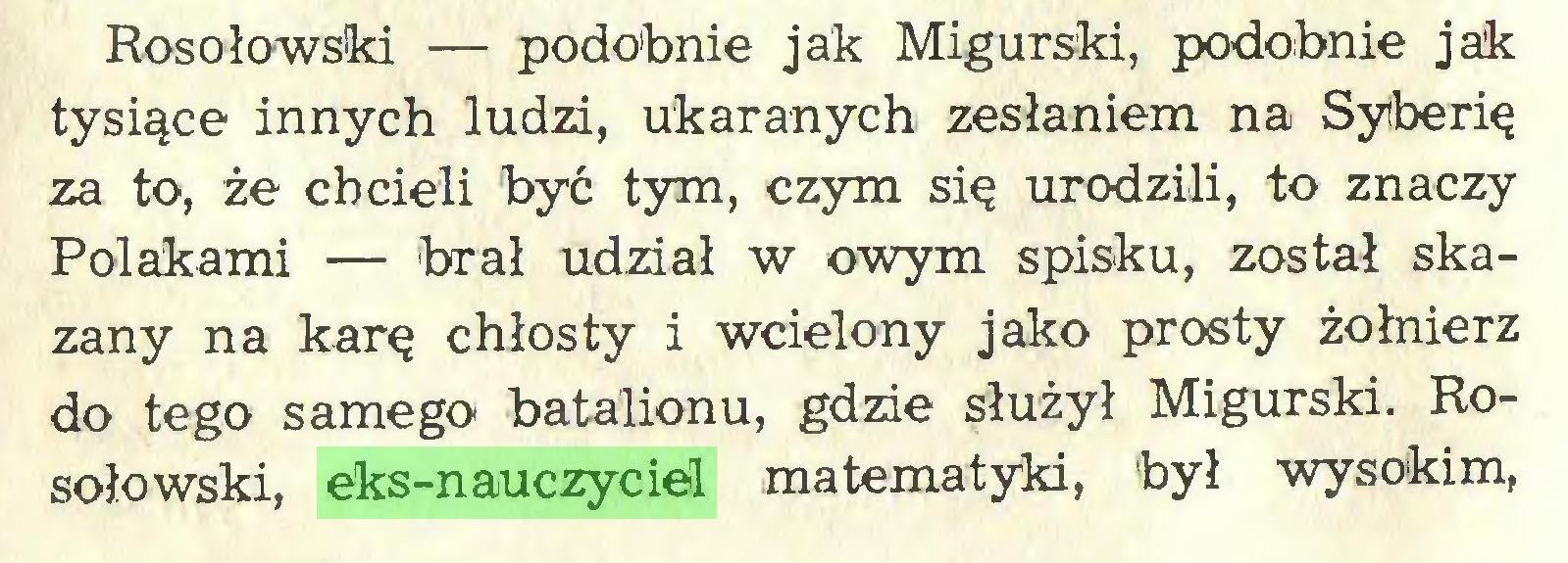 (...) Rosołowski — podobnie jak Migurski, podobnie jak tysiące innych ludzi, ukaranych zesłaniem na Syberię za to, że chcieli być tym, czym się urodzili, to znaczy Polakami — 'brał udział w owym spisku, został skazany na karę chłosty i wcielony jako prosty żołnierz do tego samego batalionu, gdzie służył Migurski. Rosołowski, eks-nauczyciel matematyki, był wysokim,...