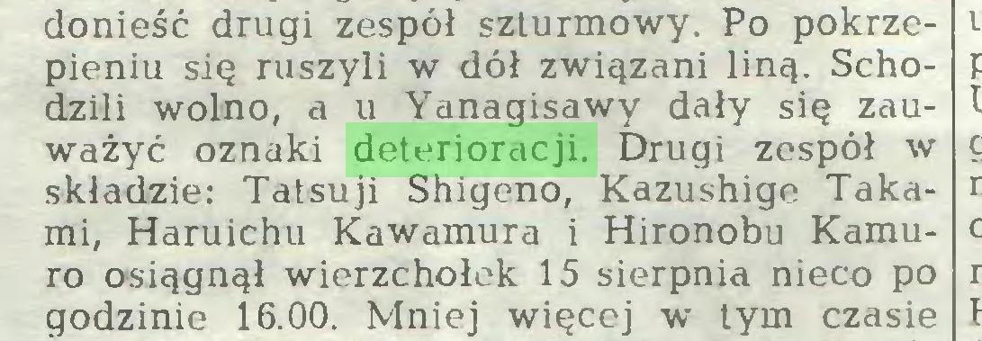 (...) donieść drugi zespół szturmowy. Po pokrzepieniu się ruszyli w dół związani liną. Schodzili wolno, a u Yanagisawy dały się zauważyć oznaki deterioracji. Drugi zespół w składzie: Tatsuji Shigeno, Kazushige Takami, Haruichu Kawamura i Hironobu Kamuro osiągnął wierzchołek 15 sierpnia nieco po godzinie 16.00. Mniej więcej w tym czasie...
