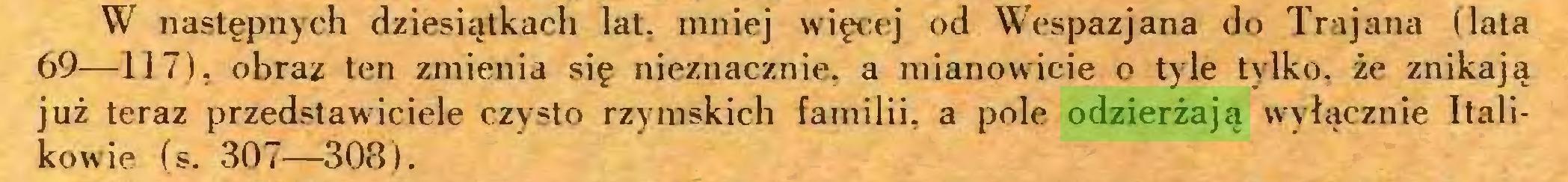 (...) W następnych dziesiątkach lat. mniej więcej od Wespazjana do Trajana (lata 69—117), obraz ten zmienia się nieznacznie, a mianowicie o tyle tylko, że znikają już teraz przedstawiciele czysto rzymskich familii, a pole odzierżają wyłącznie Halikowie (s. 307—308 )...