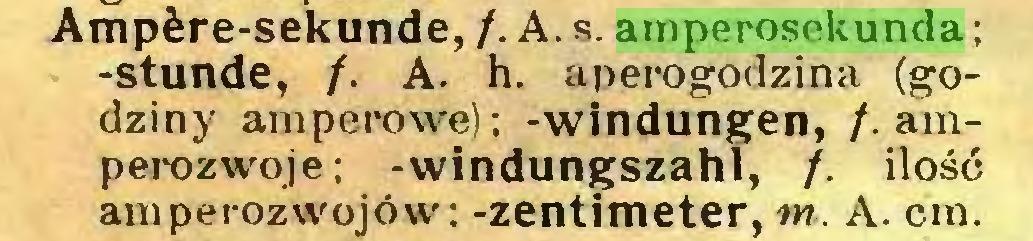 (...) Ampère-sekunde, f.A.s. amperosekunda ; -stunde, f. A. h. aperogodzina (godziny amperowe); -Windungen, /. amperozwoje; -windungszahl, f. ilość amperozwojów: -Zentimeter, m. A. cm...