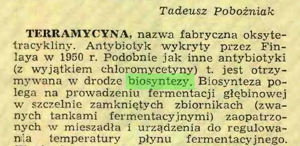(...) Tadeusz Pobożniak TERRAMYCYNA, nazwa fabryczna oksytetracykliny. Antybiotyk wykryty przez Finlaya w 1950 r. Podobnie jak inne antybiotyki (z wyjątkiem chloromycetyny) t. jest otrzymywana w drodze biosyntezy. Biosynteza polega na prowadzeniu fermentacji głębinowej w szczelnie zamkniętych zbiornikach (zwanych tankami fermentacyjnymi) zaopatrzonych w mieszadła i urządzenia do regulowania temperatury płynu fermentacyjnego...