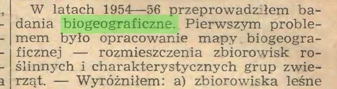 (...) W latach 1954—56 przeprowadziłem badania biogeograficzne. Pierwszym problemem było opracowanie mapy biogeograficznej — rozmieszczenia zbiorowisk roślinnych i charakterystycznych grup zwierząt. — Wyróżniłem: a) zbiorowiska leśne...