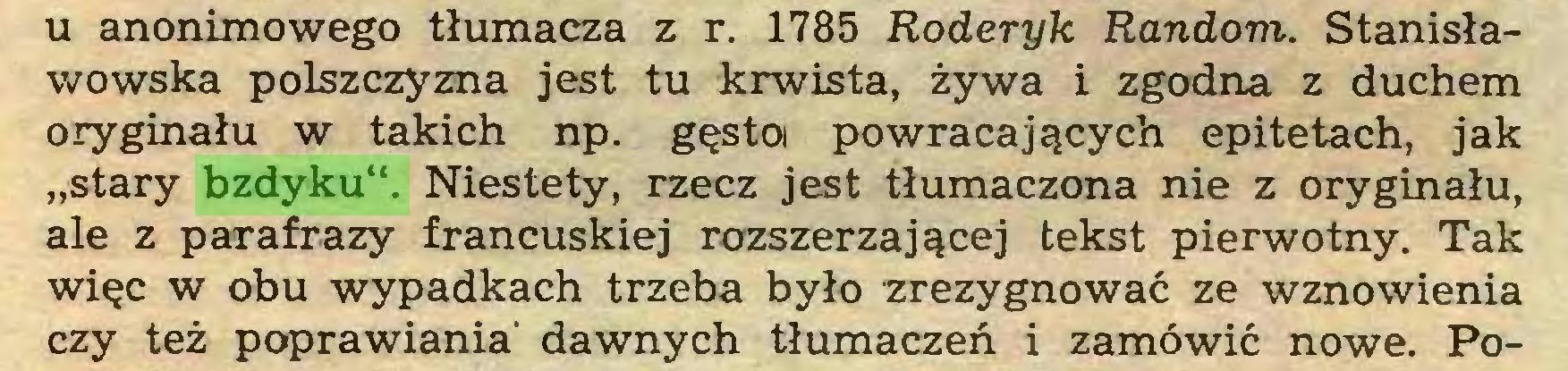 """(...) u anonimowego tłumacza z r. 1785 Roderyk Random. Stanisławowska polszczyzna jest tu krwista, żywa i zgodna z duchem oryginału w takich np. gęstoi powracających epitetach, jak """"stary bzdyku"""". Niestety, rzecz jest tłumaczona nie z oryginału, ale z parafrazy francuskiej rozszerzającej tekst pierwotny. Tak więc w obu wypadkach trzeba było zrezygnować ze wznowienia czy też poprawiania' dawnych tłumaczeń i zamówić nowe. Po..."""
