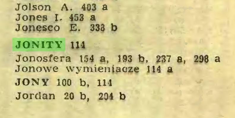 (...) Jolson A. 403 a Jones I. 453 a Jonesco E. 333 b JONITY 114 Jonosfera 154 a, 193 b, 237 a, 298 a Jonowe wymieniacze 114 a JONY 100 b, 114 Jordan 20 b, 204 b...