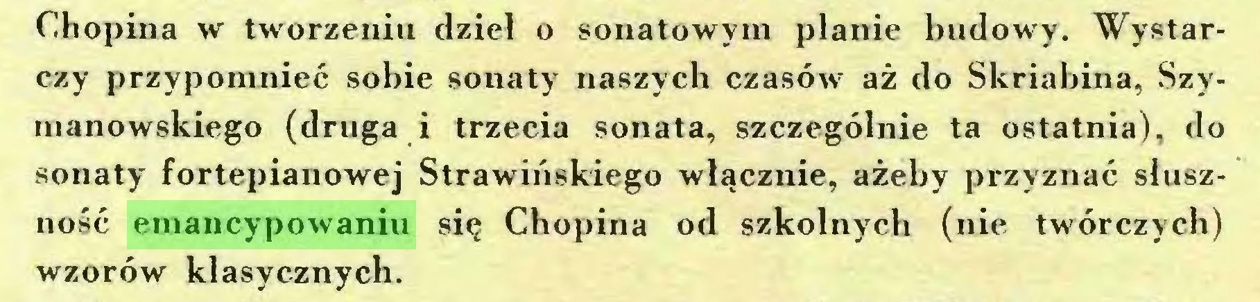 (...) Chopina w tworzeniu dzieł o sonatowym planie budowy. Wystarczy przypomnieć sobie sonaty naszych czasów aż do Skriabina, Szymanowskiego (druga i trzecia sonata, szczególnie ta ostatnia), do sonaty fortepianowej Strawińskiego włącznie, ażeby przyznać słuszność emancypowaniu się Chopina od szkolnych (nie twórczych) wzorów klasycznych...