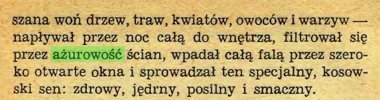(...) szana woń drzew, traw, kwiatów, owoców i warzyw — napływał przez noc całą do wnętrza, filtrował się przez ażurowość ścian, wpadał całą falą przez szeroko otwarte okna i sprowadzał ten specjalny, kosowski sen: zdrowy, jędrny, posilny i smaczny...