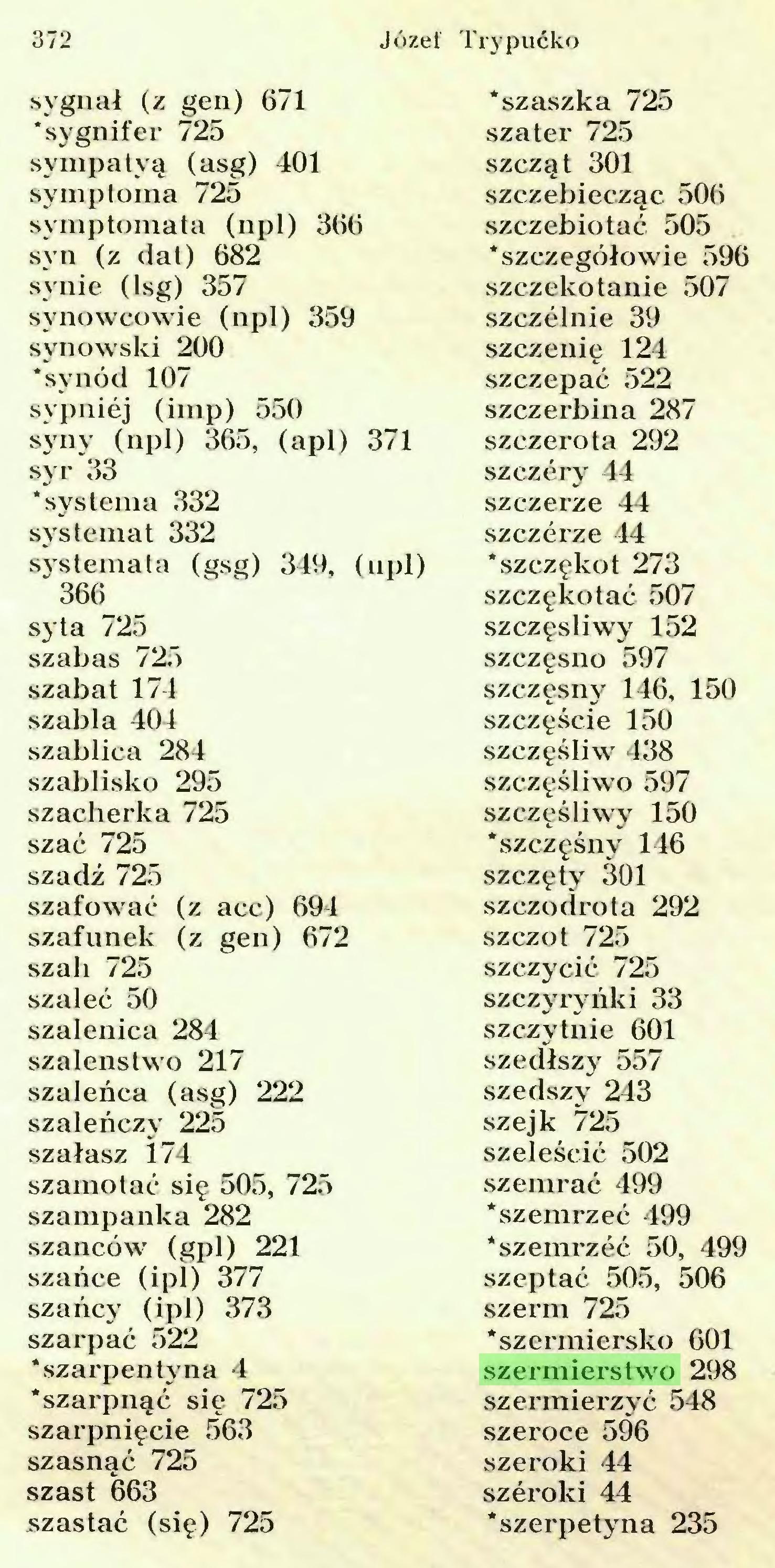 (...) 372 Józef Trypućko sygnał (z gen) 671 'szaszka 725 'sygnifer 725 szater 725 synipatyą (asg) 401 szcząt 301 symptoma 725 szczebiecząc 506 symptomata (npl) 366 szczebiotać 505 syn (z dat) 682 'szczegółowie 596 synie (lsg) 357 szczekotanie 507 synowcowie (npl) 359 szczelnie 39 synowski 200 szczenię 124 'synod 107 szczepać 522 sypniej (imp) 550 szczerbina 287 syny (npl) 365, (apl) 371 szczerota 292 syr 33 szczery 44 'systema 332 szczerze 44 systemat 332 szczerze 44 systemata (gsg) 349, (npl) 'szczękot 273 366 szczękotać 507 syta 725 szczęśliwy 152 szabas 725 szczęsno 597 szabat 174 szczęsny 146, 150 szabla 404 szczęście 150 szablica 284 szczęśliw 438 szablisko 295 szczęśliwo 597 szacherka 725 szczęśliwy 150 szać 725 'szczęśny 146 szadź 725 szczęty 301 szafować (z aee) 694 szczodrota 292 szafunek (z gen) 672 szczot 725 szali 725 szczycić 725 szaleć 50 szczyryńki 33 szalenica 284 szczytnie 601 szaleństwo 217 szedłszy 557 szaleńca (asg) 222 szedszy 243 szaleńczy 225 szejk 725 szałasz 174 szeleścić 502 szamotać się 505, 725 szemrać 499 szampanka 282 'szemrzeć 499 szańców (gpl) 221 'szemrzeć 50, 499 szańce (ipl) 377 szeptać 505, 506 szańcy (ipl) 373 szerm 725 szarpać 522 'szermiersko 601 'szarpentyna 4 szermierstwo 298 'szarpnąć się 725 szermierzyć 548 szarpnięcie 563 szeroce 596 szasnąć 725 szeroki 44 szast 663 szeroki 44 szastać (się) 725 'szerpetyna 235...