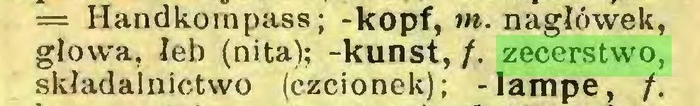 (...) — Handkornpass; -köpf,»», nagłówek, głowa, łeb (nita); -kunst, /. zecerstwo, składalnictwo (czcionek); -lampe, /...