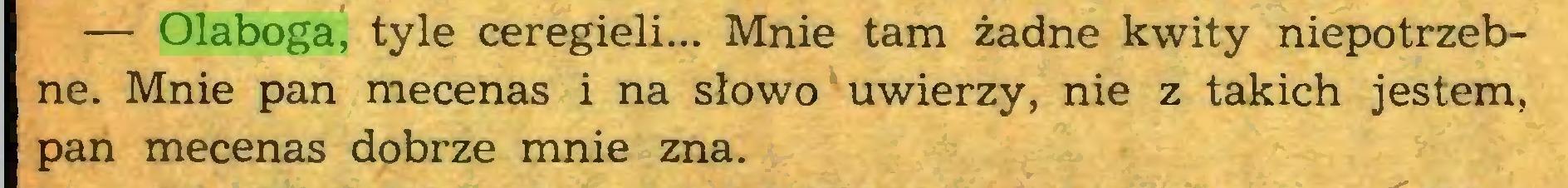(...) — Olaboga, tyle ceregieli... Mnie tam żadne kwity niepotrzebne. Mnie pan mecenas i na słowo uwierzy, nie z takich jestem, pan mecenas dobrze mnie zna...