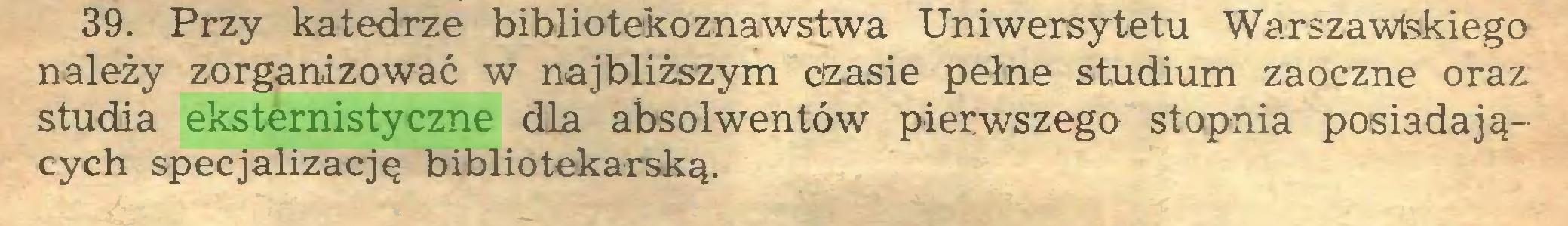 (...) 39. Przy katedrze bibliotekoznawstwa Uniwersytetu Warszawskiego należy zorganizować w najbliższym czasie pełne studium zaoczne oraz studia eksternistyczne dla absolwentów pierwszego stopnia posiadających specjalizację bibliotekarską...