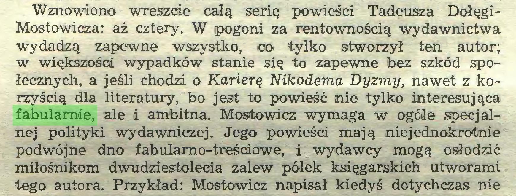 (...) Wznowiono wreszcie całą serię powieści Tadeusza DołęgiMostowicza: aż cztery. W pogoni za rentownością wydawnictwa wydadzą zapewne wszystko, co tylko stworzył ten autor; w większości wypadków stanie się to zapewne bez szkód społecznych, a jeśli chodzi o Karierę Nikodema Dyzmy, nawet z korzyścią dla literatury, bo jest to powieść nie tylko interesująca fabularnie, ale i ambitna. Mostowicz wymaga w ogóle specjalnej polityki wydawniczej. Jego powieści mają niejednokrotnie podwójne dno fabulamo-treścdowe, i wydawcy mogą osłodzić miłośnikom dwudziestolecia zalew półek księgarskich utworami tego autora. Przykład: Mostowicz napisał kiedyś dotychczas nie...