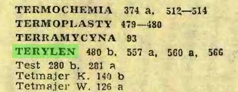(...) TERMOCHEMIA 374 a. 512—314 TERMOPLASTY 479—480 TERRAMYCYNA 93 TERYLEN 480 b. 557 a, 560 a, 566 Test 280 b, 201 a Tetmajer K. 140 b Tetmajer w. 126 a...