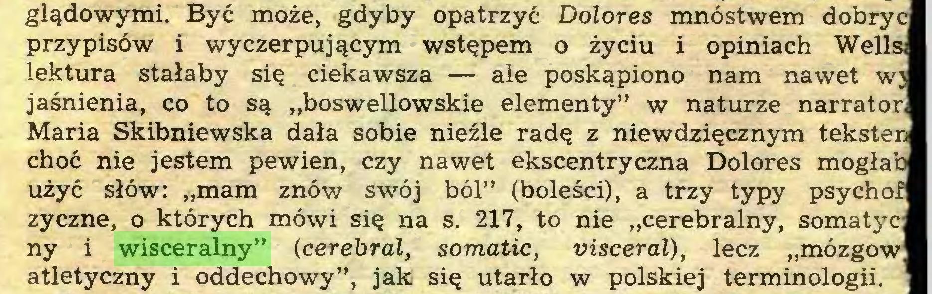 """(...) glądowymi. Być może, gdyby opatrzyć Dolores mnóstwem dobryc przypisów i wyczerpującym wstępem o życiu i opiniach Weila lektura stałaby się ciekawsza — ale poskąpiono nam nawet wj jaśnienia, co to są """"boswellowskie elementy"""" w naturze narrator Maria Skibniewska dała sobie nieźle radę z niewdzięcznym teksten choć nie jestem pewien, czy nawet ekscentryczna Dolores mogłab użyć słów: """"mam znów swój ból"""" (boleści), a trzy typy psychof zyczne, o których mówi się na s. 217, to nie """"cerebralny, somatyc ny i wisceralny"""" (cerebral, somatic, visceral), lecz """"mózgów atletyczny i oddechowy"""", jak się utarło w polskiej terminologii..."""
