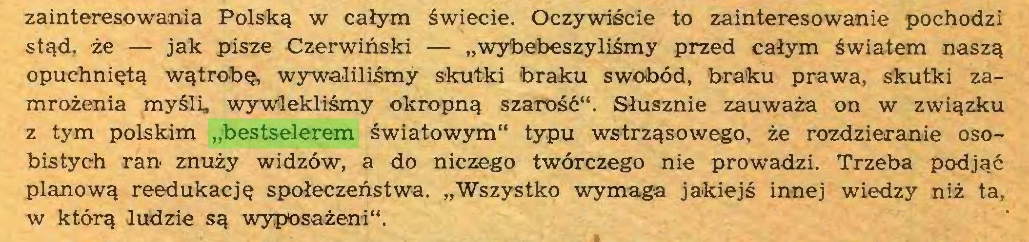 """(...) zainteresowania Polską w całym świecie. Oczywiście to zainteresowanie pochodzi stąd, że — jak pisze Czerwiński — """"wybebeszyliśmy przed całym światem naszą opuchniętą wątrobę, wywaliliśmy skutki braku swobód, braku prawa, skutki zamrożenia myśli, wywlekliśmy okropną szarość"""". Słusznie zauważa on w związku z tym polskim """"bestselerem światowym"""" typu wstrząsowego, że rozdzieranie osobistych ran znuży widzów, a do niczego twórczego nie prowadzi. Trzeba podjąć planową reedukację społeczeństwa. """"Wszystko wymaga jakiejś innej wiedzy niż ta, w którą ludzie są wyposażeni""""..."""