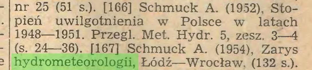 (...) nr 25 (51 s.). [166] Schmuck A. (1952), Stopień uwilgotnienia w Polsce w latach 1948—1951. Przegl. Met. Hydr. 5, zesz. 3—4 (s. 24—36). [167] Schmuck A. (1954), Zarys hydrometeorologii, Łódź—Wrocław. (132 s.)...