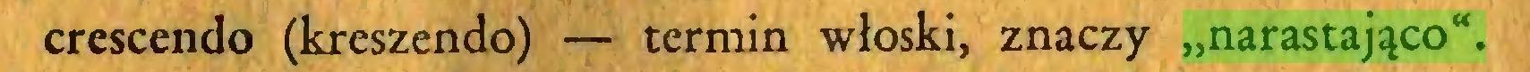 """(...) crescendo (kreszendo) — termin włoski, znaczy """"narastająco""""..."""