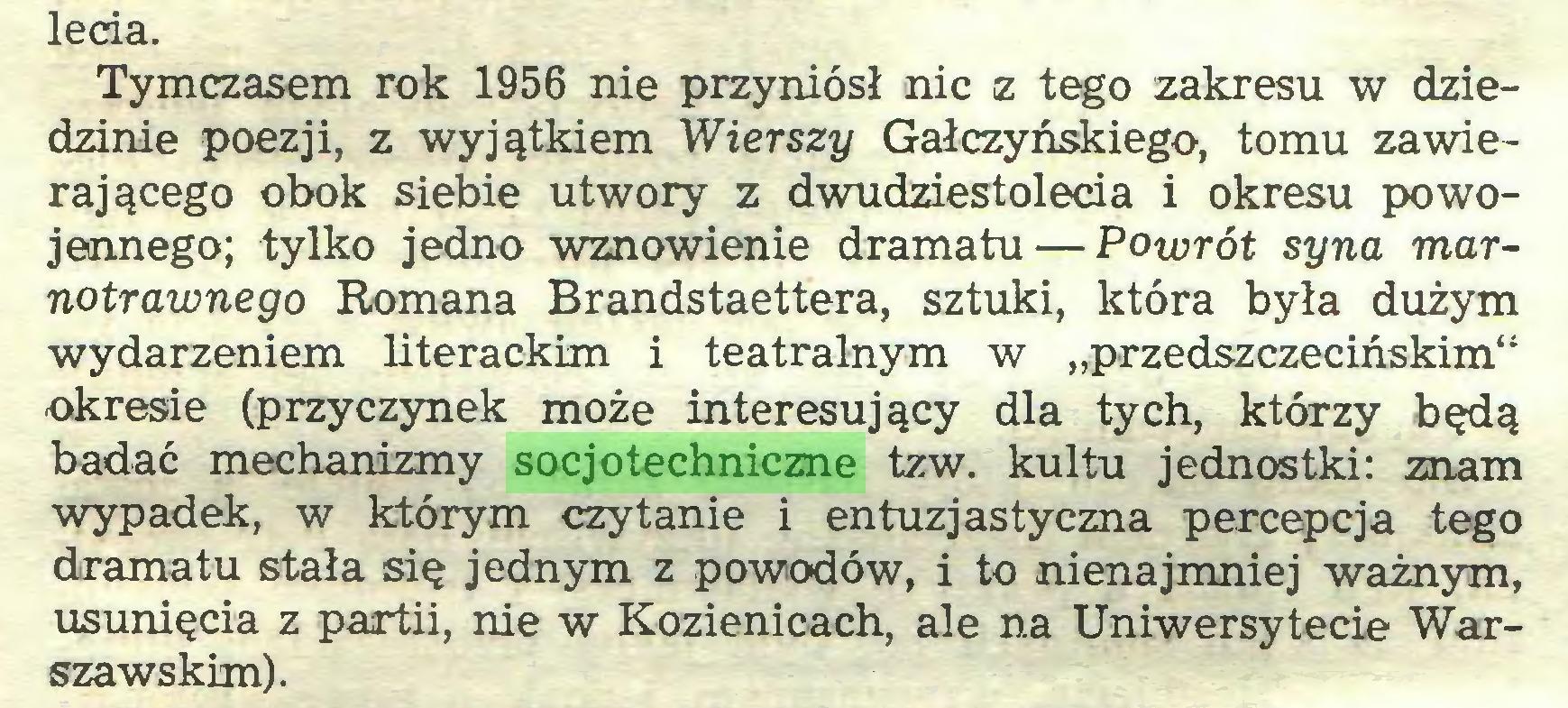 """(...) lecia. Tymczasem rok 1956 nie przyniósł nic z tego zakresu w dziedzinie poezji, z wyjątkiem Wierszy Gałczyńskiego, tomu zawierającego obok siebie utwory z dwudziestolecia i okresu powojennego; tylko jedno wznowienie dramatu — Powrót syna marnotrawnego Romana Brandstaettera, sztuki, która była dużym wydarzeniem literackim i teatralnym w """"przedszczecińskim"""" okresie (przyczynek może interesujący dla tych, którzy będą badać mechanizmy socjotechniczne tzw. kultu jednostki: znam wypadek, w którym czytanie i entuzjastyczna percepcja tego dramatu stała się jednym z powodów, i to nienajmniej ważnym, usunięcia z partii, nie w Kozienicach, ale na Uniwersytecie Warszawskim)..."""