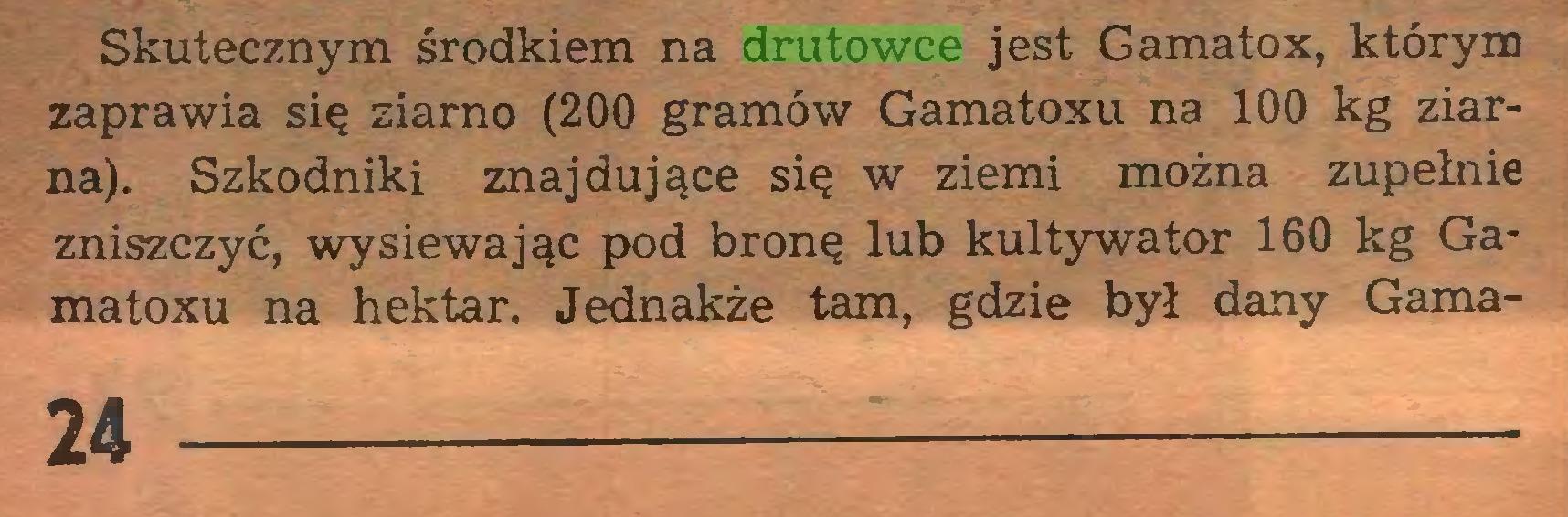 (...) Skutecznym środkiem na drutowce jest Gamatox, którym zaprawia się ziarno (200 gramów Gamatoxu na 100 kg ziarna). Szkodniki znajdujące się w ziemi można zupełnie zniszczyć, wysiewając pod bronę lub kultywator 160 kg Ga* matoxu na hektar. Jednakże tam, gdzie był dany Gama24...
