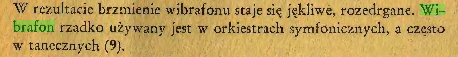 (...) W rezultacie brzmienie wibrafonu staje się jękliwe, rozedrgane. Wibrafon rzadko używany jest w orkiestrach symfonicznych, a często w tanecznych (9)...