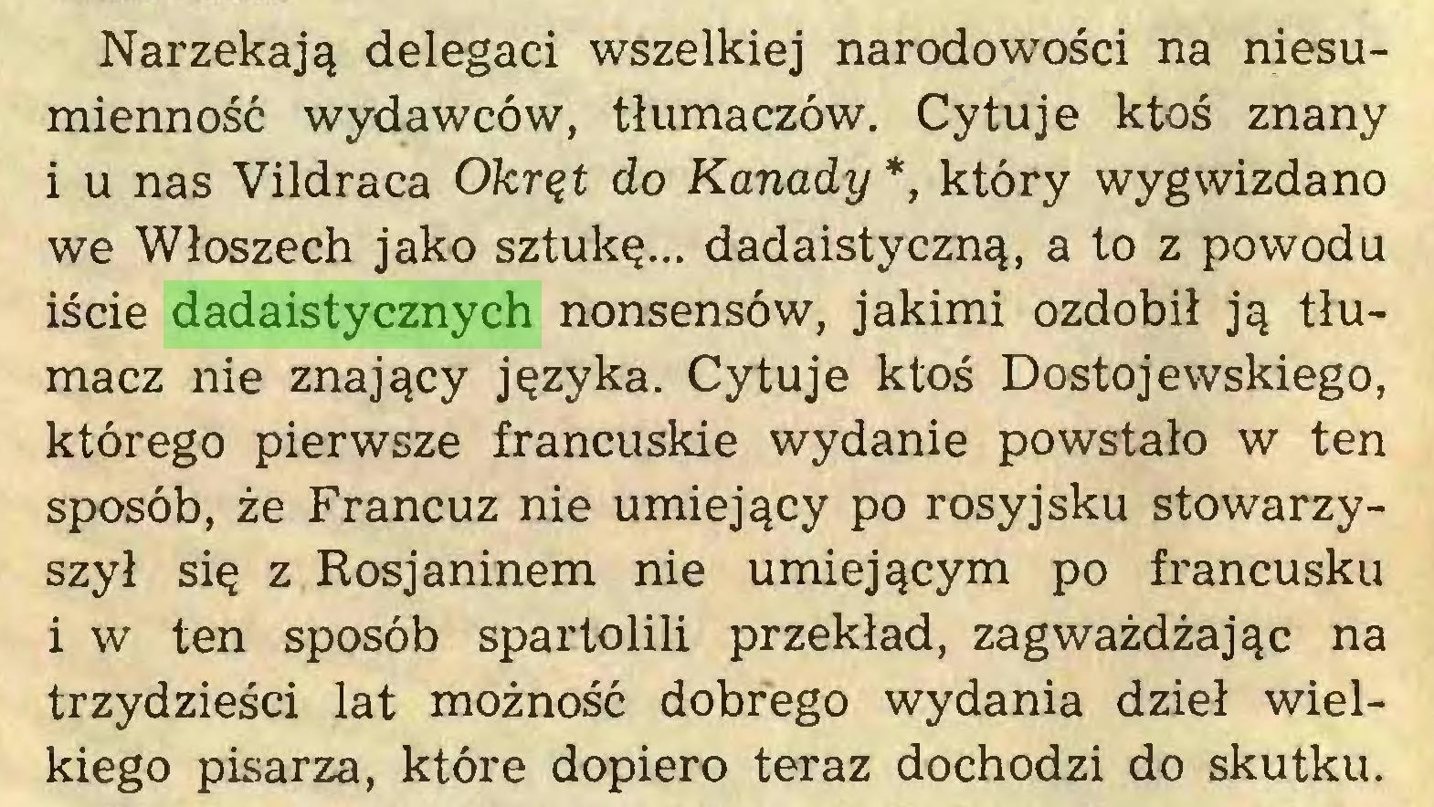 (...) Narzekają delegaci wszelkiej narodowości na niesumienność wydawców, tłumaczów. Cytuje ktoś znany i u nas Vildraca Okręt do Kanady *, który wygwizdano we Włoszech jako sztukę... dadaistyczną, a to z powodu iście dadaistycznych nonsensów, jakimi ozdobił ją tłumacz nie znający języka. Cytuje ktoś Dostojewskiego, którego pierwsze francuskie wydanie powstało w ten sposób, że Francuz nie umiejący po rosyjsku stowarzyszył się z Rosjaninem nie umiejącym po francusku i w ten sposób spartolili przekład, zagważdżając na trzydzieści lat możność dobrego wydania dzieł wielkiego pisarza, które dopiero teraz dochodzi do skutku...