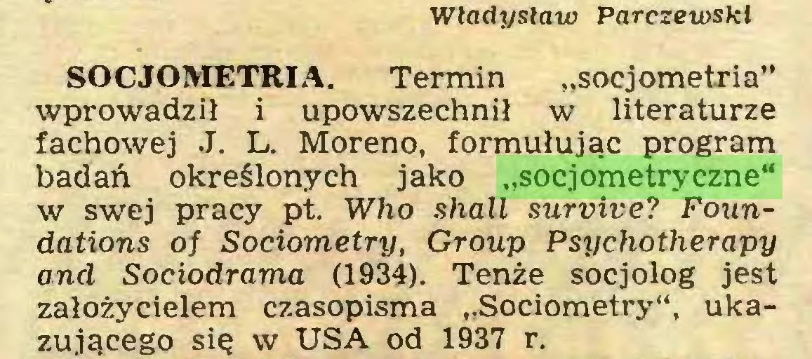 """(...) Władysław Parczewski SOCIOMETRIA. Termin """"socjometria"""" wprowadził i upowszechnił w literaturze fachowej J. L. Moreno, formułując program badań określonych jako """"socjometryczne"""" w swej pracy pt. Who shall survive? Foundations oj Sociometry, Group Psychotherapy and Sociodrama (1934). Tenże socjolog jest założycielem czasopisma """"Sociometry"""", ukazującego się w USA od 1937 r..."""