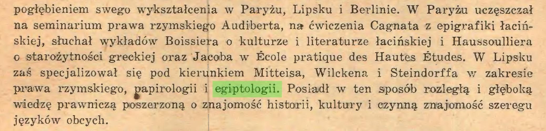 (...) pogłębieniem swego wykształcenia w Paryżu, Lipsku i Berlinie. W Paryżu uczęszczał na seminarium prawa rzymskiego Audiberta, na ćwiczenia Cagnata z epigrafiki łacińskiej, słuchał wykładów Boissiera o kulturze i literaturze łacińskiej i Haussoulliera 0 starożytności greckiej oraz Jacoba w École pratique des Hautes Études. W Lipsku zaś specjalizował się pod kierunkiem Mitteisa, Wilckena i Steindorffa w zakresie prawa rzymskiego, gapirologii i egiptologii. Posiadł w ten sposób rozległą i głęboką wiedzę prawniczą poszerzoną o znajomość historii, kultury i czynną znajomość szeregu języków obcych...