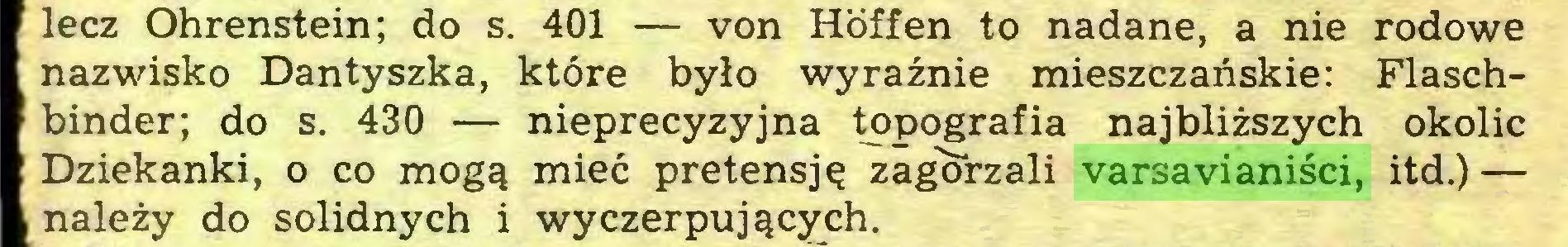 (...) lecz Ohrenstein; do s. 401 — von Höffen to nadane, a nie rodowe nazwisko Dantyszka, które było wyraźnie mieszczańskie: Flaschbinder; do s. 430 — nieprecyzyjna topografia najbliższych okolic Dziekanki, o co mogą mieć pretensję zagorzali varsavianiści, itd.) — należy do solidnych i wyczerpujących...