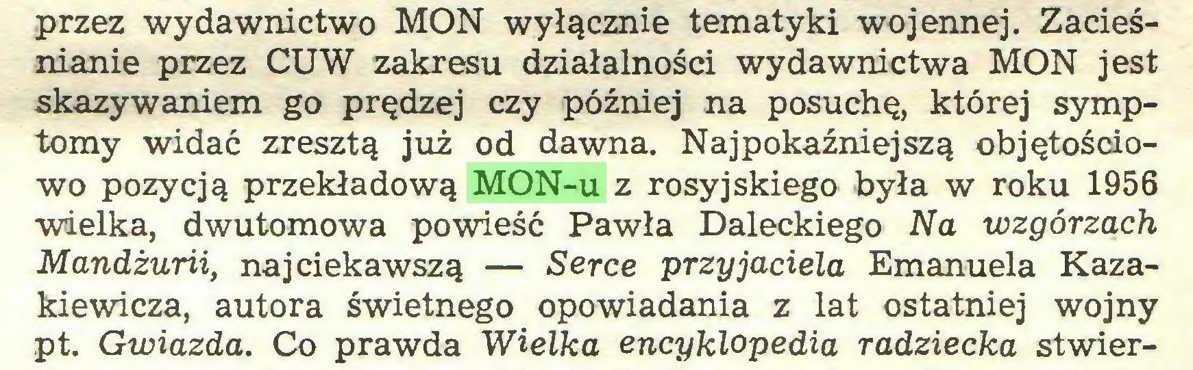 (...) przez wydawnictwo MON wyłącznie tematyki wojennej. Zacieśnianie przez CU W zakresu działalności wydawnictwa MON jest skazywaniem go prędzej czy później na posuchę, której symptomy widać zresztą już od dawna. Najpokaźniejszą objętościowo pozycją przekładową MON-u z rosyjskiego była w roku 1956 wielka, dwutomowa powieść Pawła Daleckiego Na wzgórzach Mandżurii, najciekawszą — Serce przyjaciela Emanuela Kazakiewicza, autora świetnego opowiadania z lat ostatniej wojny pt. Gwiazda. Co prawda Wielka encyklopedia radziecka stwier...
