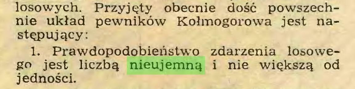 (...) losowych. Przyjęty obecnie dość powszechnie układ pewników Kołmogorowa jest następujący: 1. Prawdopodobieństwo zdarzenia losowego jest liczbą nieujemną i nie większą od jedności...
