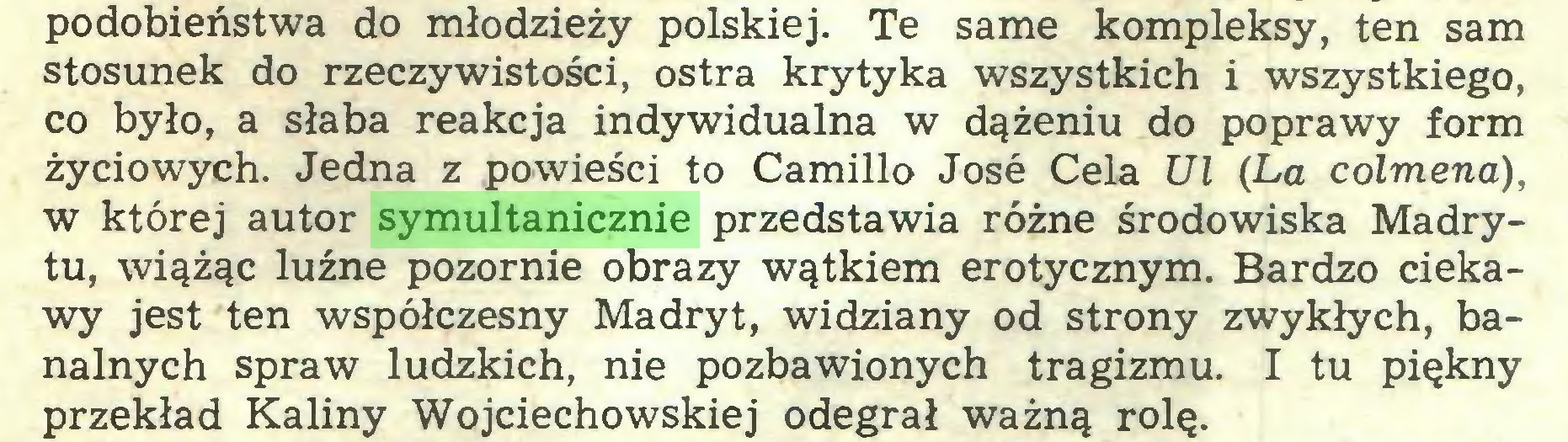 (...) podobieństwa do młodzieży polskiej. Te same kompleksy, ten sam stosunek do rzeczywistości, ostra krytyka wszystkich i wszystkiego, co było, a słaba reakcja indywidualna w dążeniu do poprawy form życiowych. Jedna z powieści to Camillo Jose Cela Ul (La colmena), w której autor symultanicznie przedstawia różne środowiska Madrytu, wiążąc luźne pozornie obrazy wątkiem erotycznym. Bardzo ciekawy jest ten współczesny Madryt, widziany od strony zwykłych, banalnych spraw ludzkich, nie pozbawionych tragizmu. I tu piękny przekład Kaliny Wojciechowskiej odegrał ważną rolę...