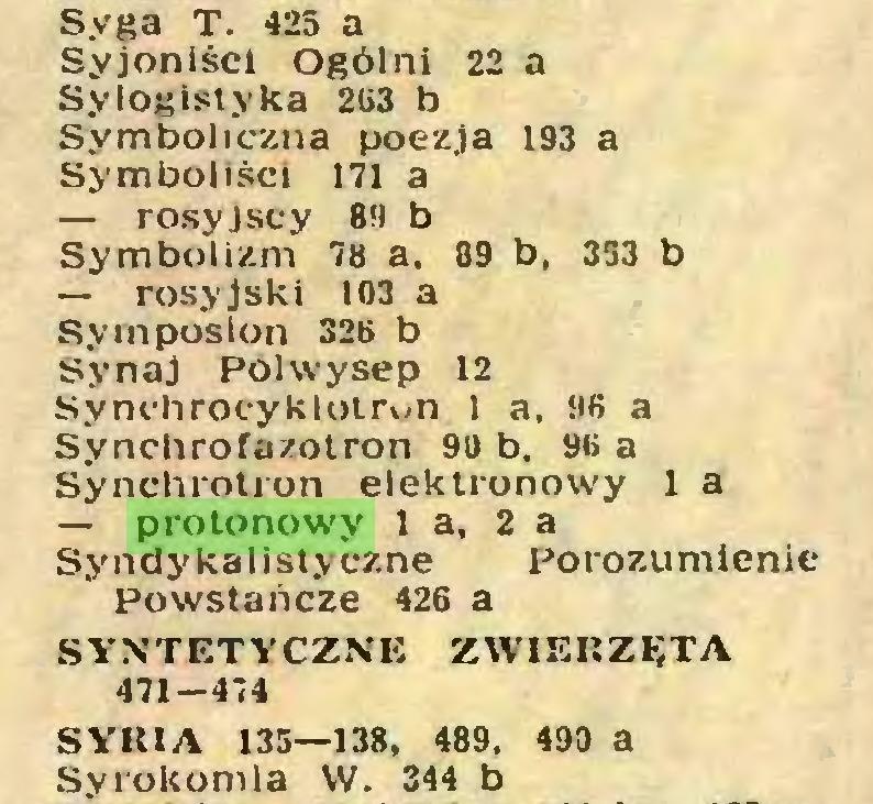 (...) Syga T. 425 a Syjoniści Ogólni 22 a Sylogistyka 263 b Symboliczna poezja 193 a Symboliści 171 a — rosyjscy 89 b Symbolizm 78 a, 89 b, 353 b — rosyjski 103 a Symposion 326 b Synaj Półwysep 12 Synchroeykloirun 1 a, 96 a Synchrofazolron 90 b, 96 a Synchrotron elektronowy 1 a — protonowy l a, 2 a Syndy kalisłyczne Porozumienie Powstańcze 426 a SYNTETYCZNE ZWIERZĘTA 471-474 SYRIA 135—138, 489, 490 a Syrokomla W. 344 b...
