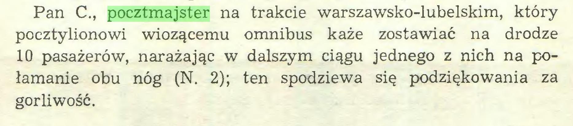 (...) Pan C., pocztmajster na trakcie warszawsko-lubelskim, który pocztylionowi wiozącemu omnibus każe zostawiać na drodze 10 pasażerów, narażając w dalszym ciągu jednego z nich na połamanie obu nóg (N. 2); ten spodziewa się podziękowania za gorliwość...